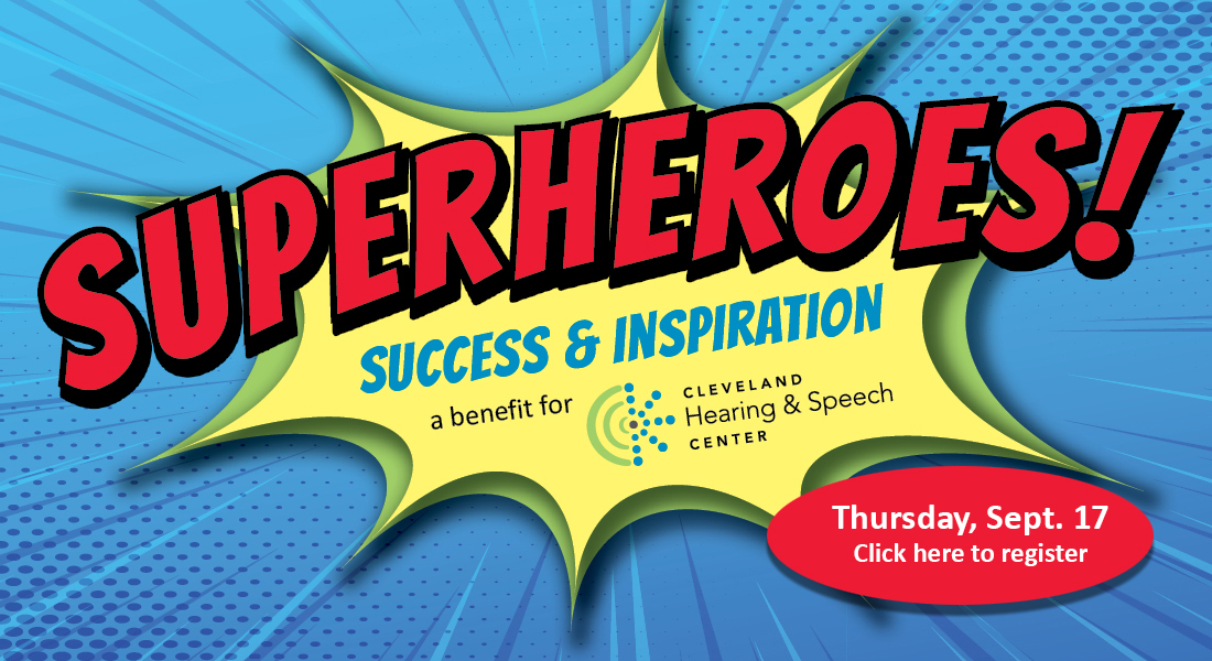 Superheroes! Success & Inspiration a benefit of Cleveland Hearing & Speech Center Thursday Sept. 17 Click here to register
